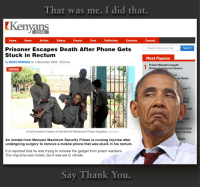 News, Phone, and Radio: That was me. I did that.  Kenyans  CO.KE  Home  News  Artists  VideosEvents  Govt  Politicians  Counties  Contact  Search  Prisoner Escapes Death After Phone Gets  Search Kenyans.co.ke  Stuck in Rectum  Most Popular  By DENIS MWANGI on 1 December 2018 - 8:52 am  Prison Warden Caught  Pickpocketing on Camera  DARING  or  ar Radio  s on 7  d in  DEO  ugs  innet  urity  Ksh300,000  A sick inmate is taken to the Kamiti Maximum Prison hospital DALY NATION  ter Cartels  ajor  An inmate from Manyani Maximum Security Prison is nursing injuries after  undergoing surgery to remove a mobile phone that was stuck in his rectum.  It is reported that he was trying to conceal the gadget from prison wardens.  The ring-tone was muted, but it was set to vibrate.  Say Thank You. Some recent news from Kenya. Wonder boy has the same proclivities wherever he goes. Should be locked-up.