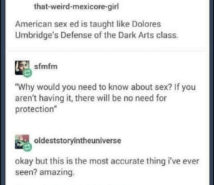 "Sex, Weird, and American: that-weird-mexicore-girl  American sex ed is taught like Dolores  Umbridge's Defense of the Dark Arts class.  sfmfm  ""Why would you need to know about sex? If you  aren't having it, there will be no need for  protection  oldeststoryintheuniverse  okay but this is the most accurate thing i've ever  seen? amazing Wands away"