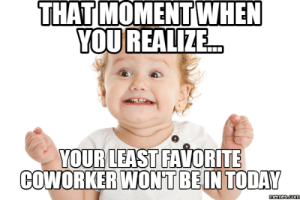 Memes, Today, and Hilarious: THAT  WHEN  MOMENT  YOUREALIZE  YOUR LEAST FAVORITE  COWORKER WON'TBEIN TODAY 20 Very Hilarious Coworker Memes | SayingImages.com