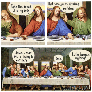 The Last Supper: That wine you're drinking -  my blood!  Take this bread.  It is my body.  PFT!  Jesus, Jesus!  We're trying to  eat here!  Is the hummus  anything?  Bruh.  C0OPERAAI COM The Last Supper