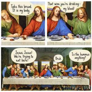 The Last Supper: That wine you're drinking -  my blood!  Take this bread.  It is my body.  PFT!  Jesus, Jesus!  We're trying to  eat heře!  Is the hummus  anything?  Bruh.  C0OPERAAI COM The Last Supper