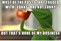 "Funny, Business, and Imgur: THAT  WITH ""FUNNY"" ARE NOT FUNNY  BUT THAT'S NONE OF MY BUSINESS  made on Imgur Usually a dead give away that the post wont be funny"