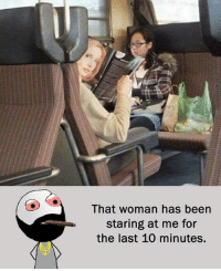 Be Like, Meme, and Memes: That woman has been  Staring at me for  the last 10 minutes. Twitter: BLB247 Snapchat : BELIKEBRO.COM belikebro sarcasm meme Follow @be.like.bro