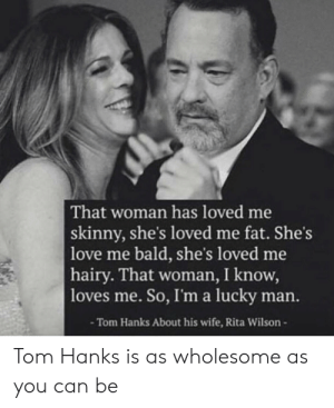 Tom Hanks is fantastic: That woman has loved me  skinny, she's loved me fat. She's  love me bald, she's loved me  hairy. That woman, I know,  |loves me. So, I'm a lucky man.  -Tom Hanks About his wife, Rita Wilson-  Tom Hanks is as wholesome as  you can be Tom Hanks is fantastic