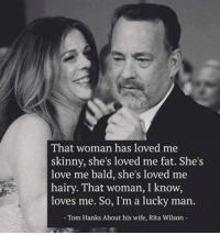 Tom Hank: That woman has loved me  skinny, she's loved me fat. She's  love me bald, she's loved me  hairy. That woman, I know,  loves me. So, I'm a lucky man.  Tom Hanks About his wife, Rita Wilson