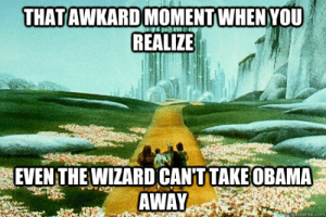 Wizard of Oz meme memes | quickmeme: THATAWKARDMOMENT WHEN YOU  REALIZE  EVEN THE WIZARD CANT  AWAY  TAKE OBAMA  ekmeme.com Wizard of Oz meme memes | quickmeme