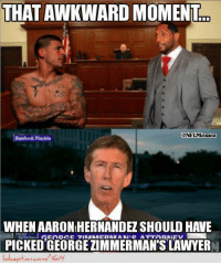 George Zimmerman was found NOT guilty! Credit: Quin Voet & Political Memes  http://www.lolception.com/1614: THATAWKWARD MOMENT  ONFLMemez  Sanford Florida  WHEN AARON HERNANDEZSHOULD HAVE  PICKED GEORGEZIMMERMAN SLAWYERN George Zimmerman was found NOT guilty! Credit: Quin Voet & Political Memes  http://www.lolception.com/1614