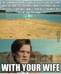 Wibbly wobbly timey wimey stuff... http://9gag.com/gag/aOdYyNR?ref=fbg: THATAWKWARDMOMENT WHEN YOU GET SHOT BY YOUR  WIFE IN FRONTOFYOUR WIFE WHOTHENPROCEEDSTO  TRY TO KILLYOURWIFE WHILE YOUR BEST FRIEND ISOFF  TO THE SIDE PREGNANT  WITH YOUR WIFE Wibbly wobbly timey wimey stuff... http://9gag.com/gag/aOdYyNR?ref=fbg