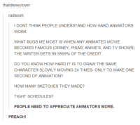 Tight Schedule: thatdisneylover:  radisssh  I DONT THINK PEOPLE UNDERSTAND  HOW HARD ANIMATORS  WORK  WHAT BUGS ME MOST IS WHEN ANY ANIMATED MOVIE  BECOMES FAMOUS (DISNEY, PIXAR, ANIME's, AND TV SHOWS)  THE WRITER GETS 99.9999% OF THE CREDIT  DO YOU KNOW HOW HARD IT IS TO DRAW THE SAME  CHARACTER SLOWLY MOVING 24 TIMES- ONLY TO MAKE ONE  SECOND OF ANIMATION?  HOW MANY SKETCHES THEY MADE?  TIGHT SCHEDULES?  PEOPLE NEED TO APPRECIATE A  MORE.  PREACH!