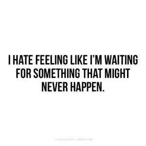 im waiting: THATE FEELING LIKE I'M WAITING  FOR SOMETHING THAT MIGHT  NEVER HAPPEN.  TYPELIKEAGIRL.TUMBLR.COM