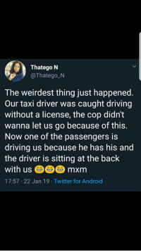 Android, Blackpeopletwitter, and Driving: Thatego N  Thatego N  The weirdest thing just happened  Our taxi driver was caught driving  without a license, the cop didn't  wanna let us go because of this  Now one of the passengers is  driving us because he has his and  the driver is sitting at the back  with us mxm  17:57 22 Jan 19 Twitter for Android