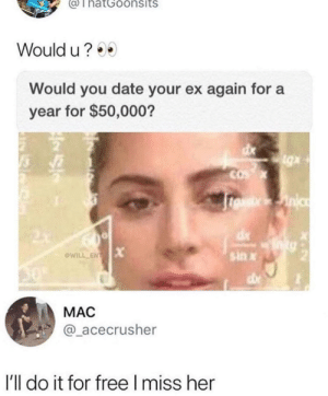 Dating an ex: ThatGoonsits  Would u?  Would you date your ex again for a  year for $50,000?  sin x  @WİLL-EN  MAC  @_acecrusher  I'll do it for free I miss her Dating an ex