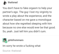 Cum, Fake, and Fucking: thatisrad  You don't have to fake orgasm to help your  partner's ego. The guy I lost my virginity to  wrote a play about the experience, and the  character based on me gave a monologue  about how she regretted sleeping with him  because no one else would ever be that good  So, yeah. Just tell him you didn't cum  girlsfrommars  Im sorry he wrote a fucking what  Source: thatisrad dont fake orgasms ladies
