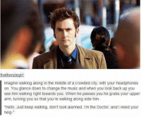 Doctor, Hello, and Memes: thatkenziegirl  Imagine walking along in the middle of a crowded city, with your headphones  on. You glance down to change the music and when you look back up you  see him walking right towards you. When he passes you he grabs your upper  arm, turning you so that you're walking along side him.  Hello. Just keep walking, don't look alarmed. I'm the Doctor, and I need your  help.""
