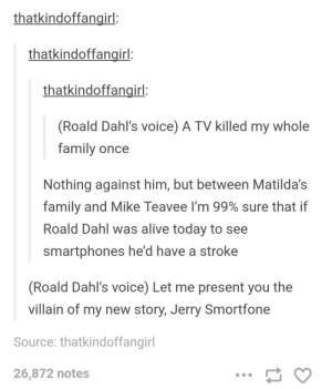 Alive, Family, and Technology: thatkindoffangirl:  thatkindoffangirl:  thatkindoffangirl:  (Roald Dahl's voice) A TV killed my whole  family once  Nothing against him, but between Matilda's  family and Mike Teavee I'm 99% sure that if  Roald Dahl was alive today to see  smartphones he'd have a stroke  (Roald Dahl's voice) Let me present you the  villain of my new story, Jerry Smortfone  Source: thatkindoffangil  26,872 notes Roald Dahl and technology