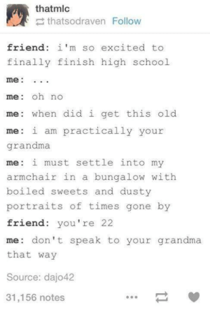 Grandma, School, and Old: thatmlc  thatsodraven Follow  friend: i'm so excited to  finally finish high school  me:  me: oh no  me when did i get this old  me i am practically your  grandma  me i must settle into my  armchair in a bungalow with  boiled sweets and dusty  portraits of times gone by  friend: you're 22  me don't speak to your grandma  that way  Source: dajo42  31,156 notes Too old