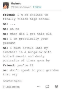 Grandma, School, and Old: thatmlo  thatsodraven Follow  friend: im so excited to  finally finish high school  me  me: oh no  me: when did i get this old  me: i am practically your  grandma  me: i must settle into my  armchair in a bungalow with  boiled sweets and dusty  portraits of times gone by  friend: you're 22  me: don't speak to your grandma  that way  Source: dajo42  31,156 notes 21 and act like this rip