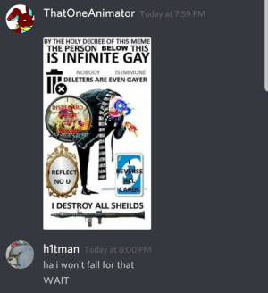 A story in 3 texts.: ThatOneAnimator Today at 7:59 PM  BY THE HOLY DECREE OF THIS MEME  THE PERSON BELOW THIS  IS INFINITE GAY  IS IMMUNE  DELETERS ARE EVEN GAYER  NOBODY  DISRECARD  HER  REVERSE  REFLECT  NO U  CARDS  I DESTROY ALL SHEILDS  hltman Today at 8:00 PM  ha i won't fall for that  WAIT A story in 3 texts.