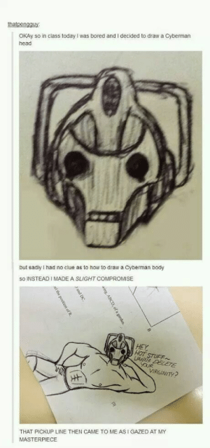 Time for an upgrade: thatpengauy  OKAy so in class today I was bored and I decided to draw a Cyberman  head  but sadly I had no clue as to how to draw a Cyberman body  SO INSTEAD I MADE A SLIGHT COMPROMISE  HEY  HOT  STUFE  VIRGINITY  THAT PICKUP LINE THEN CAME TO ME AS I GAZED AT MY  MASTERPIECE Time for an upgrade