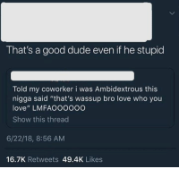 """ambidextrous: That's a good dude even if he stupid  Told my coworker i was Ambidextrous this  nigga said """"that's wassup bro love who you  love"""" LMFAOOOo0O  Show this threac  6/22/18, 8:56 AM  16.7K Retweets 49.4K Likes"""