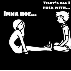 Hoe, Hoes, and Love: THAT'S ALL  FUCK WITH.  IMMA HOE... The old me. I Love hoes 😩😩