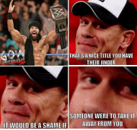 Memes, Wrestling, and World Wrestling Entertainment: THAT'S ANICE TITLE YOU HAVE  THEIR JINDER  SOMEONE WERE TO TAKE IT  AWAY FROM YOU  IT WOULD BEA SHAME IF Cena will be the man to HINDER THE JINDER (just noticed that I put their instead of there) prowrestling professionalwrestling johncena jindermahal wwe wweraw wwefans wwesuperstars wweuniverse wweuniversalchampionship wwewrestling wweworldheavyweightchampion wwenetwork wwememes wwefunny wrestler wrestle wrestlers wrestling wrestlingmemes ajstyles samoajoe worldwrestlingfederation worldwrestlingentertainment
