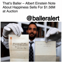 "Albert Einstein, Life, and Memes: That's Baller - Albert Einstein Note  About Happiness Sells For $1.56M  at Auction  @balleralert That's Baller – Albert Einstein Note About Happiness Sells For $1.56M at Auction - blogged by @MsJennyb ⠀⠀⠀⠀⠀⠀⠀ ⠀⠀⠀⠀⠀⠀⠀ Back in 1922, AlbertEinstein penned two notes during his trip to Japan from Europe, where he received the Nobel Prize for physics. At the time, the then-43-year-old genius was staying at the Imperial Hotel in Tokyo. Overcome with emotion by the Japanese's excitement to be in his presence, Einstein quickly scribbled two notes, written in German, about maintaining happiness and success, and gifted them to a messenger, who brought him a delivery. ⠀⠀⠀⠀⠀⠀⠀ ⠀⠀⠀⠀⠀⠀⠀ ""A calm and modest life brings more happiness than the pursuit of success combined with constant restlessness,"" one of the notes read. According to reports, the note hit the auction block at $2,000, but after 25 minutes, the note was sold for a whopping $1.56 million. ⠀⠀⠀⠀⠀⠀⠀ ⠀⠀⠀⠀⠀⠀⠀ The second note, which read, ""where there's a will there's a way,"" went for $240,000."