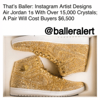 "Air Jordan, Instagram, and Jordans: That's Baller: Instagram Artist Designs  Air Jordan 1s With Over 15,000 Crystals;  A Pair Will Cost Buyers $6,500  @balleralert That's Baller: Instagram Artist Designs Air Jordan 1s With Over 15,000 Crystals; A Pair Will Cost Buyers $6,500 - Blogged by: @RaquelHarrisTV ⠀⠀⠀⠀⠀⠀⠀⠀⠀ ⠀⠀⠀⠀⠀⠀⠀⠀⠀ An Instagram artist's love for MichaelJordan's Air Jordan 1s just got taken to a new level. ⠀⠀⠀⠀⠀⠀⠀⠀⠀ ⠀⠀⠀⠀⠀⠀⠀⠀⠀ DanielJacob, whose handle is @thedanlife on Instagram, makes a living off of crafting sculptures of classic Air Jordan's amongst other things. ⠀⠀⠀⠀⠀⠀⠀⠀⠀ ⠀⠀⠀⠀⠀⠀⠀⠀⠀ The artist most recently set a bar for himself after he designed his first-ever wearable, made-to-order Air Jordan 1s with over 15,000 Swarovski crystals covering them. ⠀⠀⠀⠀⠀⠀⠀⠀⠀ ⠀⠀⠀⠀⠀⠀⠀⠀⠀ ""My work for a long time was sculpture, and my large Air Jordan sculpture was mistaken by many as wearable, and I received hundreds of requests in the last year. So much demand,"" Jacob told Footwear News. ""But I finally decided to do a mini-launch in my favorite color of my favorite Jordans, the Pinnacle."" ⠀⠀⠀⠀⠀⠀⠀⠀⠀ ⠀⠀⠀⠀⠀⠀⠀⠀⠀ The sneakers, he calls the limited edition Air Jordan ""Golds,"" will run you about $6,500, and each Swarovski crystal is hand placed by Jacob. Each pair takes about three weeks to complete. ⠀⠀⠀⠀⠀⠀⠀⠀⠀ ⠀⠀⠀⠀⠀⠀⠀⠀⠀ Jacob's Air Jordan ""Golds"" are now available under first-come, first served terms. ⠀⠀⠀⠀⠀⠀⠀⠀⠀ ⠀⠀⠀⠀⠀⠀⠀⠀⠀ Would you rock these?"