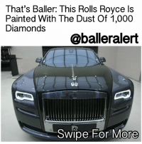 "Memes, Whip, and Dish: That's Baller: This Rolls Royce Is  Painted With The Dust Of 1,000  Diamonds  @balleralert  Swipe For More ThatsBaller: This Rolls Royce Is Painted With The Dust Of 1,000 Diamonds - blogged by: @eleven8 ⠀⠀⠀⠀⠀⠀⠀⠀⠀ ⠀⠀⠀⠀⠀⠀⠀⠀⠀ This RollsRoyceGhost's paint job is made entirely from the grounded dust of 1,000 ""ethically sourced"" diamonds. This whip is considered the most expensive paint job Rolls Royce has ever done, although they won't dish on how much the job cost. ⠀⠀⠀⠀⠀⠀⠀⠀⠀ ⠀⠀⠀⠀⠀⠀⠀⠀⠀ The car, which was named ""Elegance,"" was debuted at this year's Geneva International Motor Show ( gimsswiss), held in the Swiss city of Geneva. The two-tone detail shimmers with tiny sparkles when kissed by the light. A private buyer commissioned the job, so don't expect this to be an add-on at your local car dealer. Working on the paint alone took two months, according to Rolls-Royce's Technical Laboratories. Technicians spent a great amount of time carefully examining the light-transmission and reflection properties of diamonds. It also took some time to figure out how to turn diamonds into paint while still maintaining a soft touch. ⠀⠀⠀⠀⠀⠀⠀⠀⠀ ⠀⠀⠀⠀⠀⠀⠀⠀⠀ According to RollsRoyce, no additional special care is needed to maintain the car's sparkle. That's a Baller ride! Check out a few pics by swiping."