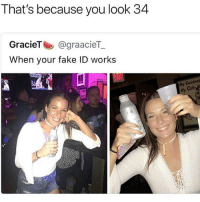 Fake, Funny, and Lmao: That's because you look 34  GracieT@graacieT  When your fake ID works  Ba  Hy Coodnes  My  Gul Why she need a fake ID lmao • 👉Follow me @no_chillbruh for more