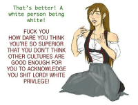 """Anime, Chinese Food, and Clothes: That's better! A  white person being  white!  FUCK YOU  HOW DARE YOU THINK  YOU'RE SO SUPERIOR  THAT YOU DON'T THINK  OTHER CULTURES ARE  GOOD ENOUGH FOR  YOU TO ACKNOWLEDGE  YOU SHIT LORD! WHITE  PRIVLEGE! <p><a href=""""http://the-unpopular-opinions.tumblr.com/post/120681596811/anyone-who-bitches-about-cultural-appropriation"""" class=""""tumblr_blog"""">the-unpopular-opinions</a>:</p>  <blockquote><p>Anyone who bitches about cultural appropriation should practice what they fucking preach, this is coming from a black person. </p>  <p>If you hate white people wearing dreadlocks, listening to rap etc. and say that stuff like that was made for 'black people only' or that white people eating Chinese food or watching anime is 'stripping away their culture then stop using things that white people made. Stop going on tumblr, bin all your phones, computers, laptops and any other technology made by white people and see how long you'll last without it. Stop wearing clothes like jeans, tops etc. and go in your own traditional clothes and don't eat food made by whites. If you moan about whites doing things of your culture but call them racist and complain that they don't try things of other cultures then you're part of the problem.</p></blockquote>  <p>InB4 &ldquo;But that&rsquo;s totally not the same thing because oppression!!!&rdquo;</p>"""
