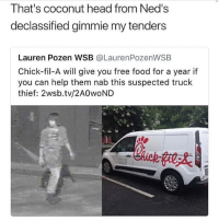 😂😂😂: That's coconut head from Ned's  declassified gimmie my tenders  Lauren Pozen WSB @LaurenPozenWSB  Chick-fil-A will give you free food for a year if  you can help them nab this suspected truck  thief: 2wsb.tv/2AOWOND 😂😂😂