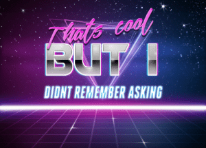 Thats cool but I didnt remember asking(retro text): Thats cool but I didnt remember asking(retro text)