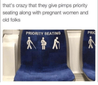 Dump of crap my boyfriend sends me: that's crazy that they give pimps priority  seating along with pregnant women and  old folks  PRIORITY SEATING Dump of crap my boyfriend sends me