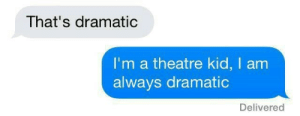 Kid I: That's dramatic  I'm a theatre kid, I am  always dramatic  Delivered