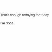 Funny, Today, and Via: That's enough todaying for today  I'm done. A phrase I say to myself every morning when I get out of bed😅 Via @laface_workinonmyoaklandbooty