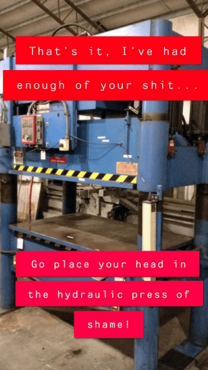 This is my problem solver...: That's it, I've had  enough of your shit...  Go place your head in  the hydraulic press of  shame! This is my problem solver...