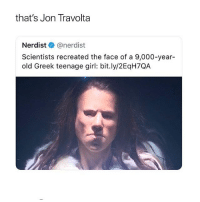 Memes, Girl, and Greek: that's Jon Travolta  Nerdist@nerdist  Scientists recreated the face of a 9,000-year-  old Greek teenage girl: bit.ly/2EqH7QA nooo ! 😂 @epicfunnypage is literally the funniest page 👌🏻👌🏻