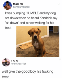 "Give him the damn treat: thats me  @imdumbhard  I was bumping HUMBLE and my dog  sat down when he heard Kendrick say  ""sit down"" and is now waiting for his  treat  IC o  @icotheartizt  well give the good boy his fucking  treat.. Give him the damn treat"