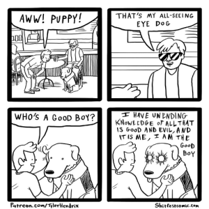 shitfestcomic:#216 all-seeing eye dogPatreon // Facebook // Twitter // Store // Shirts // Gumroad // Contact/Hire Me   : THAT'S MY ALL-SEEING  EYE DOG  AWW! PUPPY!  I HAVE UNENDING  KNOWLEDGE OF ALLTHAT  IS GoOD AND EVIL, AND  IT IS ME, I AM THE  GooD  WHO'S A GOOD BOY?  BoY  Patreon. com/TylerHendrix  Shitfestcomic.com shitfestcomic:#216 all-seeing eye dogPatreon // Facebook // Twitter // Store // Shirts // Gumroad // Contact/Hire Me
