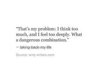 "Life, Too Much, and Back: ""That's my problem: I think too  much, and I feel too deeply. What  a dangerous combination.""  taking-back-my-life  Source: wnq-writers.com"