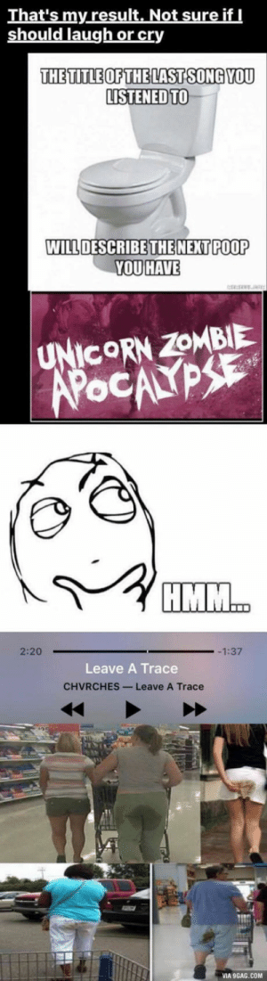 In response to describing your poop with songs!: That's my result. Not sure if I  should laugh or cry  THE TITLE OF THE LAST SONG YOU  LISTENED TO  WILL DESCRIBE THE NEXT POOP  YOU HAVE   UNICORN ZOMBIE  APOCALYPSE  HMM..  2:20  -1:37  Leave A Trace  CHVRCHES-Leave A Trace  VIA 9GAG.COM In response to describing your poop with songs!
