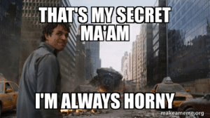 When my wife asks if I want sex again after just celebrating our anniversary...: THATS MY SECRET  MAAM  I'M ALWAYS HORNY  makeameme org When my wife asks if I want sex again after just celebrating our anniversary...