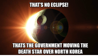 Thats No Eclipse!: THAT'S NO ECLIPSE!  THATS THE GOVERNMENT MOVING THE  DEATH STAR OVER NORTH KOREA Thats No Eclipse!