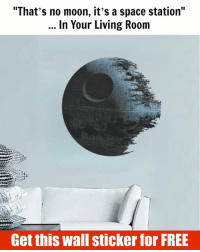 """That's no moon, it's a space station… In YOUR living room! I got mine for FREE here @TheOneStopFactory Hurry up it won't last long! Find out FREE WALL STICKER at TheOneStopFactory.com starwars deathstar lifestyle maytheforcebewithyou starwarsart darthvader starwarsfan darkside: """"That's no moon, it's a space station""""  In Your Living Room  Get this wall sticker for FREE That's no moon, it's a space station… In YOUR living room! I got mine for FREE here @TheOneStopFactory Hurry up it won't last long! Find out FREE WALL STICKER at TheOneStopFactory.com starwars deathstar lifestyle maytheforcebewithyou starwarsart darthvader starwarsfan darkside"""