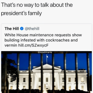 Family, Memes, and Rude: That's no way to talk about the  president's family  The Hill @thehill  White House maintenance requests show  building infested with cockroaches and  vermin hill.cm/SZwxycF  @republicants 😂 How Rude of The Hill 😂