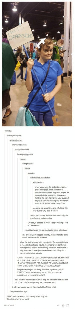 """Tumblr: Civil Waromg-humor.tumblr.com: THAT'S  OFFENSIVE  ylwkirby:  crowleyslittlepixie:  alittle-fall-ofrain:  crowleyslittlepixie:  poppypicklesticks:  basedgodrayquaza:  hexbun:  niangniquan:  lilfruta  goalsetc:  killbenedictcumberbatch:  allkindsoffuck:  what would u do if u just ordered some  pizza from papa johns and after 30  minutes the door bell rings and u open the  door only to be greeted by this person  holding the sign staring into your eyes not  saying a word not making any movement  what would you do. what can you do.  someone put actual time and effort into this  cosplay like why. stay in school  This is the corniest shit I've ever seen omg this  is so fucking embarrassing  On today's episode of White People Making Fools  of Themselves...  i woulda shaved this sandy cheeks lookin bitch head  she probably got dragged recently. if i saw her at a con i  would berate the shit outta her.  What the fuck  wrong with you people? Do you really have  to resort to threats and insults of someone you don't even  fucking know? That is so incredibly immature. Maybe that's  why she doesn't take sj movements seriously. Holy shit I  cannot believe this website  """"UGHI THIS GIRL'S COSTUME OFFENDS ME! IMMMA FIND  OUT WHO SHE IS AND DOXX HER AND HARASS HERI  THAT'LL TEACH HER FOR DARING TO MAKE A COSTUME  THAT UPSETS MY PRECIOUS LITTLE FEELINGS!""""  congratulations you snivelling vindictive crybabies, you're  EXACTLY what she's making fun of. Way to prove her  assessment of you wrong and shit.  You cowards wouldn't so much as slap her let alone """"beat the shit  out of her You're just proving her costume's point  & why are people saying they'd yell at her? Like, what.  They're offended by it.  LMAO y'all the reason this cosplay exists holy shit  Good job proving her point  86 879 notas Tumblr: Civil Waromg-humor.tumblr.com"""