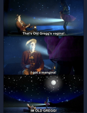 Reddit, Vagina, and Old: That's Old Gregg's vagina!  got a mangina!  IM OLD GREGG! 14 years old this month.. whatcha doin in my waters