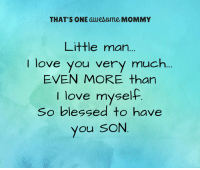 I love my son.: THAT'S ONE awesome MOMMY  Little man...  I love you very much  EVEN MORE than  love myself  I So blessed to have  you SON I love my son.