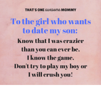 I will always protect my boy.: THAT'S ONE awesome MOMMY  To the girl who wants  to date my son:  Know that I was crazier  than you can ever be  I know the game.  Don't try to play my boy or  I will crush you! I will always protect my boy.